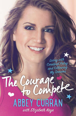 The Courage to Compete: Living with Cerebral Palsy and Following My Dreams (Hardback)