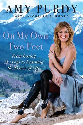 On My Own Two Feet: The Journey from Losing My Legs to Learning the Dance of Life (Hardback)
