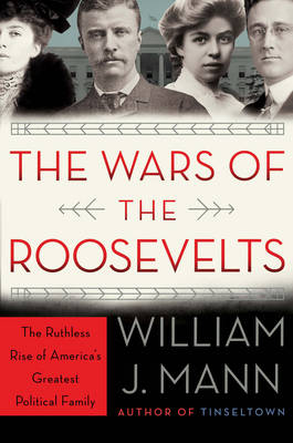 The Wars of the Roosevelts: The Ruthless Rise of America's Greatest Political Family (Hardback)