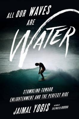 All Our Waves Are Water: Stumbling Toward Enlightenment and the Perfect Ride (Hardback)