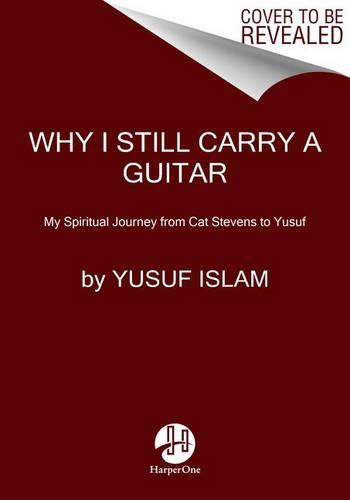 Why I Still Carry a Guitar: My Spiritual Journey from Cat Stevens to Yusuf (Hardback)