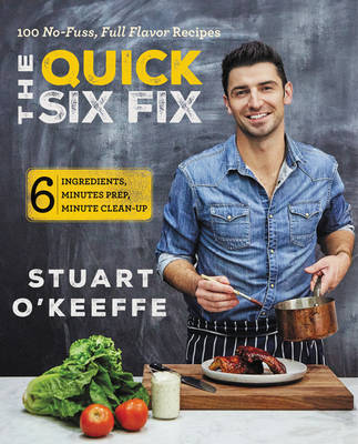 The Quick Six Fix: 100 No-Fuss, Full-Flavor Recipes - Six Ingredients, Six Minutes Prep, Six Minutes Cleanup (Hardback)
