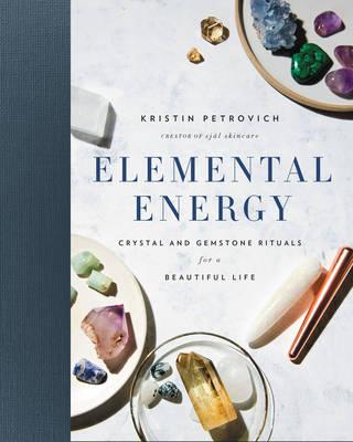 Elemental Energy: Crystal and Gemstone Rituals for a Beautiful Life (Hardback)