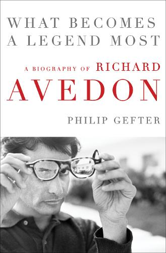 What Becomes a Legend Most: A Biography of Richard Avedon (Hardback)