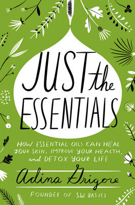 Just the Essentials: How Essential Oils Can Heal Your Skin, Improve Your Health, and Detox Your Life (Hardback)