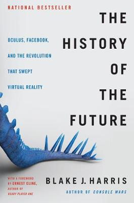 The History of the Future: Oculus, Facebook, and the Revolution That Swept Virtual Reality (Hardback)