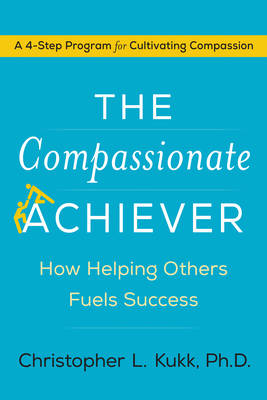 The Compassionate Achiever: How Helping Others Fuels Success (Hardback)