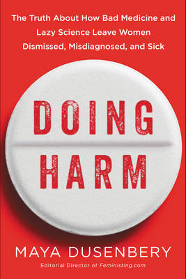 Doing Harm: The Truth About How Bad Medicine And Lazy Science Leave Women Dismissed, Misdiagnosed, And Sick (Hardback)