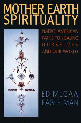 Mother Earth Spirituality: Native American Paths To Healing Ourselves And Our World (Paperback)
