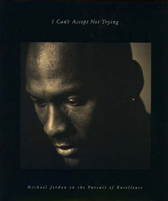 I Can't Accept Not Trying: Michael Jordan on the Pursuit of Excellence (Hardback)