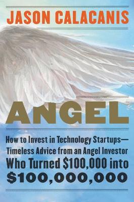 Angel: How to Invest in Technology Startups--Timeless Advice from an Angel Investor Who Turned $100,000 into $100,000,000 (Hardback)