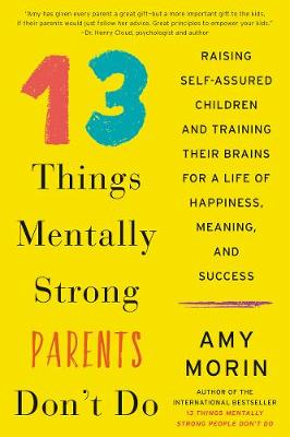 13 Things Mentally Strong Parents Don't Do: Raising Self-Assured Children and Training Their Brains for a Life of Happiness, Meaning, and Success (Hardback)