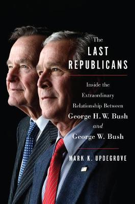 The Last Republicans: Inside the Extraordinary Relationship Between George H.W. Bush and George W. Bush (Hardback)