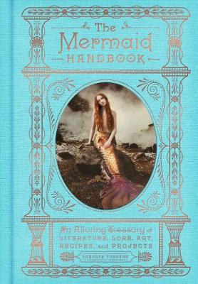 The Mermaid Handbook: An Alluring Treasury of Literature, Lore, Art, Recipes, and Projects (Hardback)