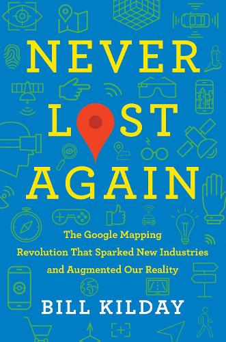 Never Lost Again: The Google Mapping Revolution That Sparked New Industries and Augmented Our Reality (Hardback)