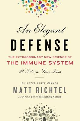 Elegant Defense, An: The Extraordinary New Science of the Immune System: A Tale in Four Lives (Hardback)