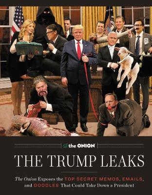 The Trump Leaks: The Onion Exposes the Top Secret Memos, Emails, and Doodles That Could Take Down a President (Hardback)