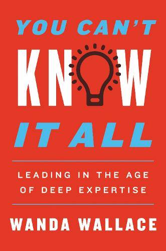 You Can't Know It All: Leading in the Age of Deep Expertise (Hardback)