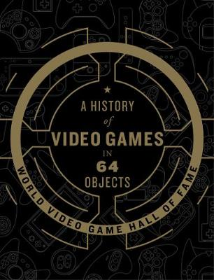 A History of Video Games in 64 Objects (Hardback)