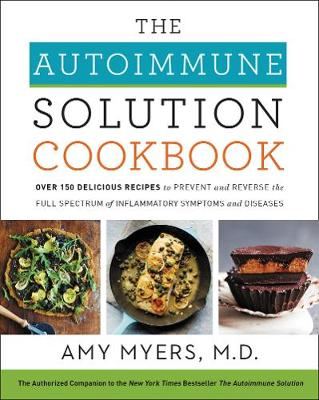 The Autoimmune Solution Cookbook: Over 150 Delicious Recipes to Prevent and Reverse the Full Spectrum of Inflammatory Symptoms and Diseases (Hardback)