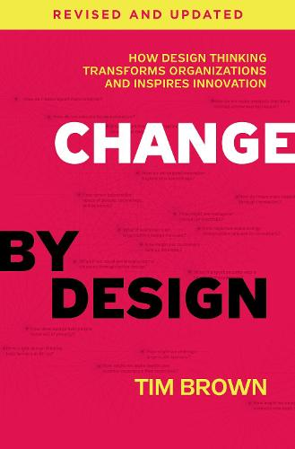 Change by Design, Revised and Updated: How Design Thinking Transforms Organizations and Inspires Innovation (Hardback)