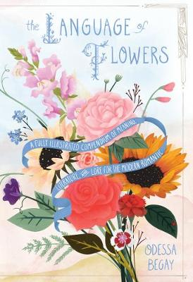 The Language of Flowers: A Fully Illustrated Compendium of Meaning, Literature, and Lore for the Modern Romantic (Hardback)