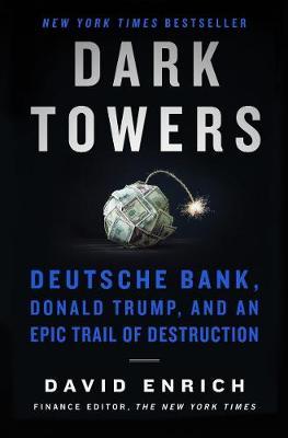 Dark Towers: Deutsche Bank, Donald Trump, and an Epic Trail of Destruction (Hardback)