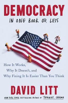 Democracy in One Book or Less: How It Works, Why It Doesn't, and Why Fixing It Is Easier Than You Think (Hardback)