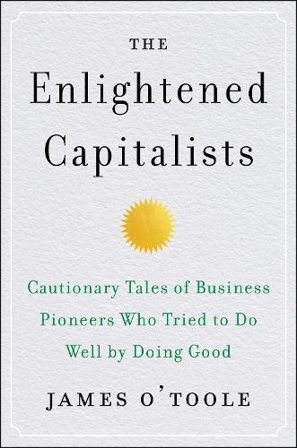 The Enlightened Capitalists: Cautionary Tales of Business Pioneers Who Tried to Do Well by Doing Good (Hardback)