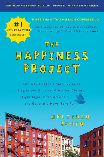 The Happiness Project, Tenth Anniversary Edition: Or, Why I Spent a Year Trying to Sing in the Morning, Clean My Closets, Fight Right, Read Aristotle, and Generally Have More Fun (Paperback)