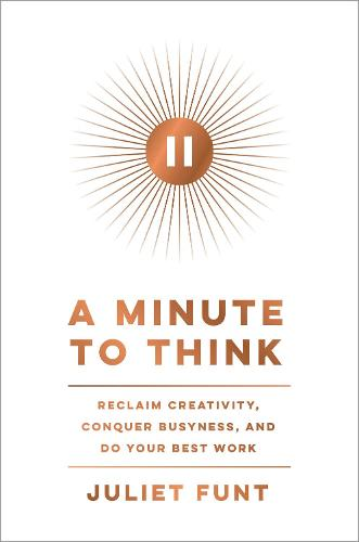 A Minute to Think: Reclaim Creativity, Conquer Busyness, and Do Your Best Work (Hardback)