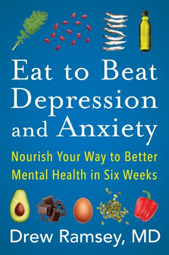 Eat to Beat Depression and Anxiety: Nourish Your Way to Better Mental Health in Six Weeks (Hardback)