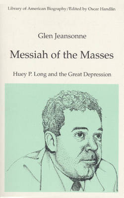 Messiah of the Masses: Huey P. Long and the Great Depression (Library of American Biography Series) (Hardback)