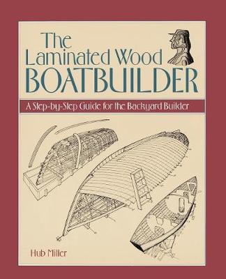 The Laminated Wood Boatbuilder: A Step-By-Step Guide for the Backyard Builder (Paperback)