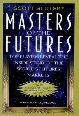 Masters of the Futures: Top Players Reveal the Inside Story of the World's Futures Markets (Hardback)