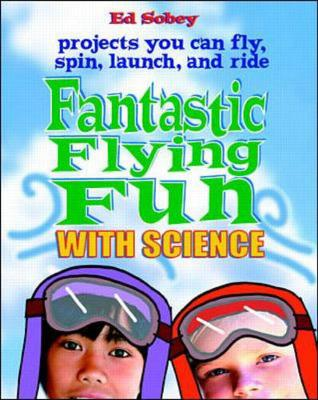 Fantastic Flying Fun with Science: 69 Projects You Can Fly, Spin, Launch and Ride (Paperback)