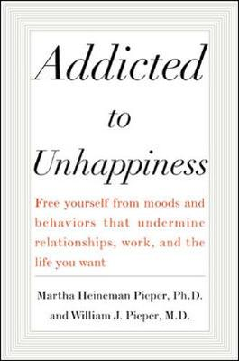 Addicted to Unhappiness: Freeing Yourself from Behavior That Undermines Work, Relationships and the Life You Want (Hardback)