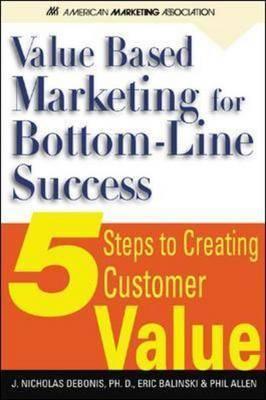 Value Based Marketing for Bottom Line Success: 5 Steps to Creating Customer Value (Hardback)
