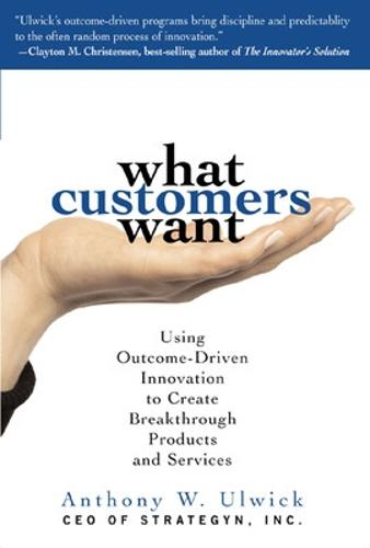 What Customers Want: Using Outcome-Driven Innovation to Create Breakthrough Products and Services (Hardback)