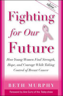 Fighting for Our Future: How Young Women Find Strength, Hope and Courage While Taking Control of Breast Cancer (Hardback)