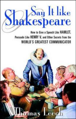 Say it Like Shakespeare: How to Give a Speech Like Hamlet, Persuade Like Henry V and Other Secrets from the World's Greatest Communicator (Paperback)