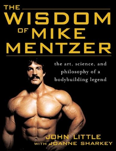 The Wisdom of Mike Mentzer: The Art, Science and Philosophy of a Bodybuilding Legend (Paperback)