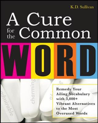 A Cure For The Common Word: Remedy Your Tired Vocabulary with 3,000 + Vibrant Alternatives to the Most Overused Words (Paperback)