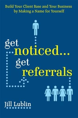 Get Noticed... Get Referrals: Build Your Client Base and Your Business by Making a Name For Yourself (Paperback)