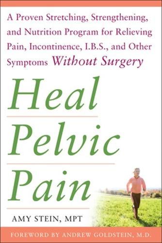 Heal Pelvic Pain: The Proven Stretching, Strengthening, and Nutrition Program for Relieving Pain, Incontinence,& I.B.S, and Other Symptoms Without Surgery (Paperback)