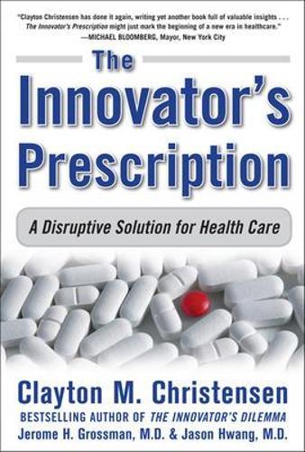 The Innovator's Prescription: A Disruptive Solution for Health Care (Hardback)