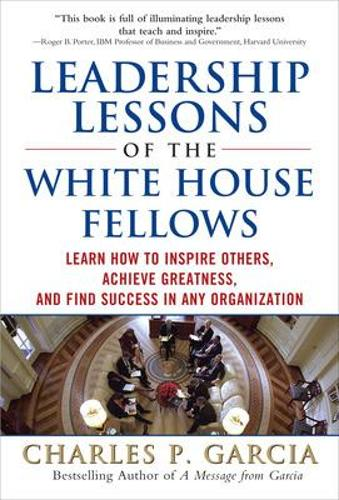 Leadership Lessons of the White House Fellows: Learn How To Inspire Others, Achieve Greatness and Find Success in Any Organization (Hardback)