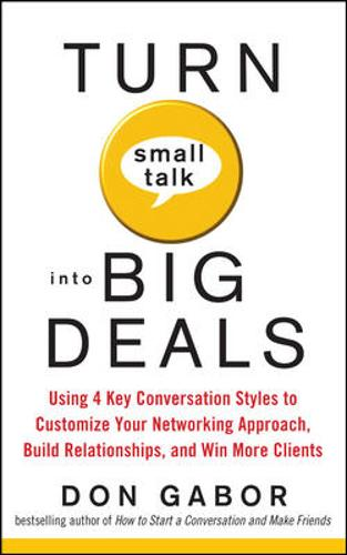 Turn Small Talk into Big Deals: Using 4 Key Conversation Styles to Customize Your Networking Approach, Build Relationships, and Win More Clients (Paperback)
