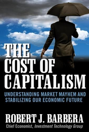 The Cost of Capitalism: Understanding Market Mayhem and Stabilizing our Economic Future (Hardback)