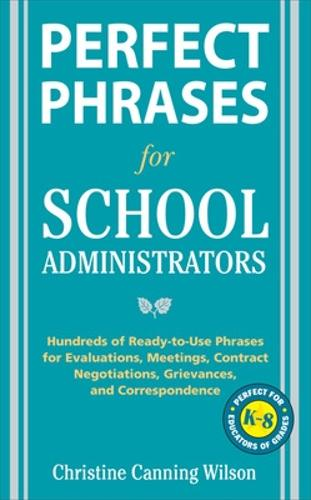 Perfect Phrases for School Administrators: Hundreds of Ready-to-use Phrases for Evaluations, Meetings, Contract Negotiations, Grievances and Correspondance - Perfect Phrases Series (Paperback)